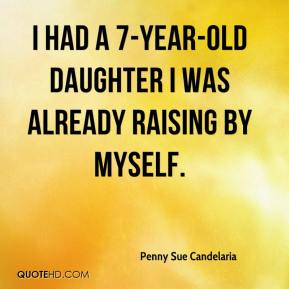 Penny Sue Candelaria  - I had a 7-year-old daughter I was already raising by myself.