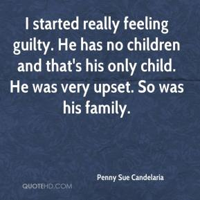 Penny Sue Candelaria  - I started really feeling guilty. He has no children and that's his only child. He was very upset. So was his family.