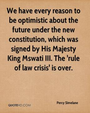 Percy Simelane  - We have every reason to be optimistic about the future under the new constitution, which was signed by His Majesty King Mswati III. The 'rule of law crisis' is over.