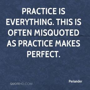 Periander - Practice is everything. This is often misquoted as Practice makes perfect.