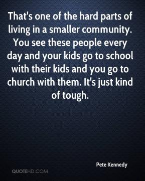 Pete Kennedy  - That's one of the hard parts of living in a smaller community. You see these people every day and your kids go to school with their kids and you go to church with them. It's just kind of tough.