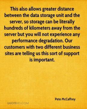 Pete McCaffrey  - This also allows greater distance between the data storage unit and the server, so storage can be literally hundreds of kilometers away from the server but you will not experience any performance degradation. Our customers with two different business sites are telling us this sort of support is important.