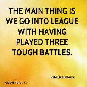 Pete Quesinberry  - The main thing is we go into league with having played three tough battles.