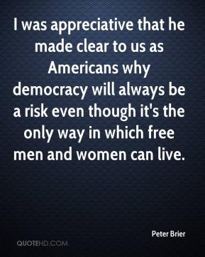 Peter Brier  - I was appreciative that he made clear to us as Americans why democracy will always be a risk even though it's the only way in which free men and women can live.