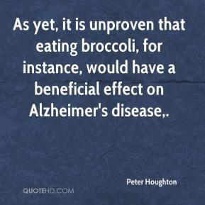 Peter Houghton  - As yet, it is unproven that eating broccoli, for instance, would have a beneficial effect on Alzheimer's disease.