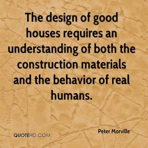 Peter Morville  - The design of good houses requires an understanding of both the construction materials and the behavior of real humans.