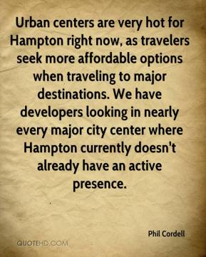 Urban centers are very hot for Hampton right now, as travelers seek more affordable options when traveling to major destinations. We have developers looking in nearly every major city center where Hampton currently doesn't already have an active presence.