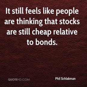 Phil Schlakman  - It still feels like people are thinking that stocks are still cheap relative to bonds.