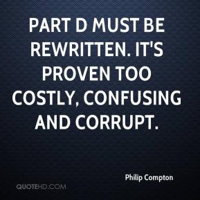 Philip Compton  - Part D must be rewritten. It's proven too costly, confusing and corrupt.