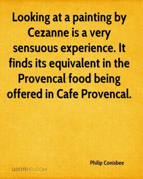 Philip Conisbee  - Looking at a painting by Cezanne is a very sensuous experience. It finds its equivalent in the Provencal food being offered in Cafe Provencal.