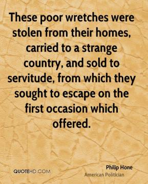 Philip Hone - These poor wretches were stolen from their homes, carried to a strange country, and sold to servitude, from which they sought to escape on the first occasion which offered.