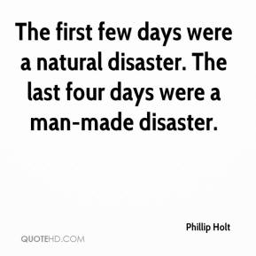 Phillip Holt  - The first few days were a natural disaster. The last four days were a man-made disaster.