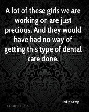Phillip Kemp  - A lot of these girls we are working on are just precious. And they would have had no way of getting this type of dental care done.
