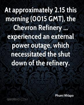 Phumi Nhlapo  - At approximately 2.15 this morning (0015 GMT), the Chevron Refinery ... experienced an external power outage, which necessitated the shut down of the refinery.