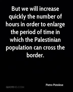 Pietro Pistolese  - But we will increase quickly the number of hours in order to enlarge the period of time in which the Palestinian population can cross the border.