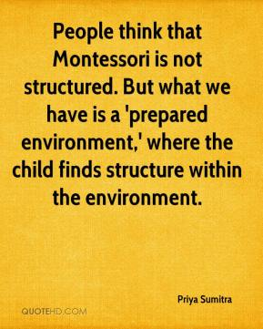 Priya Sumitra  - People think that Montessori is not structured. But what we have is a 'prepared environment,' where the child finds structure within the environment.