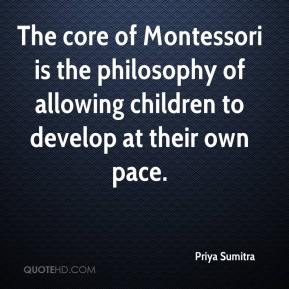 Priya Sumitra  - The core of Montessori is the philosophy of allowing children to develop at their own pace.