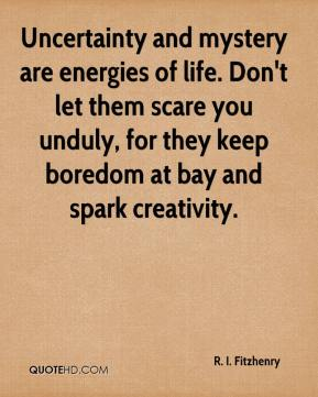 R. I. Fitzhenry  - Uncertainty and mystery are energies of life. Don't let them scare you unduly, for they keep boredom at bay and spark creativity.