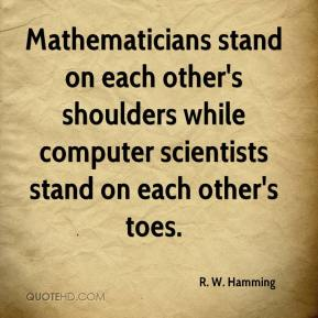Mathematicians stand on each other's shoulders while computer scientists stand on each other's toes.