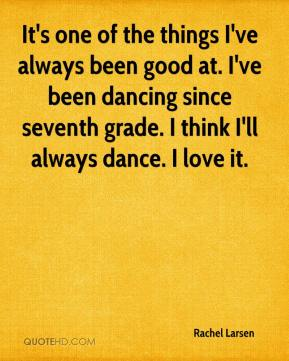 Rachel Larsen  - It's one of the things I've always been good at. I've been dancing since seventh grade. I think I'll always dance. I love it.