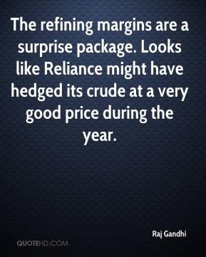 Raj Gandhi  - The refining margins are a surprise package. Looks like Reliance might have hedged its crude at a very good price during the year.