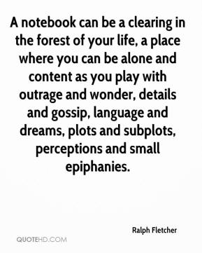 Ralph Fletcher  - A notebook can be a clearing in the forest of your life, a place where you can be alone and content as you play with outrage and wonder, details and gossip, language and dreams, plots and subplots, perceptions and small epiphanies.