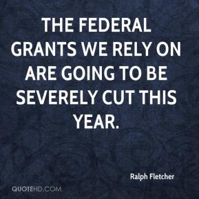 Ralph Fletcher  - The federal grants we rely on are going to be severely cut this year.