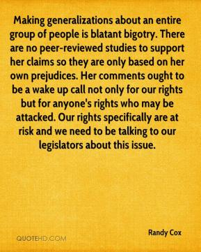 Randy Cox  - Making generalizations about an entire group of people is blatant bigotry. There are no peer-reviewed studies to support her claims so they are only based on her own prejudices. Her comments ought to be a wake up call not only for our rights but for anyone's rights who may be attacked. Our rights specifically are at risk and we need to be talking to our legislators about this issue.