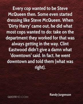 Randy Jurgenson  - Every cop wanted to be Steve McQueen then. Some even started dressing like Steve McQueen. When 'Dirty Harry' came out, he did what most cops wanted to do: take on the department they worked for that was always getting in the way. Clint Eastwood didn't give a damn what 'downtown' said. In fact, he went downtown and told them (what was right).