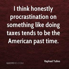 Raphael Tulino  - I think honestly procrastination on something like doing taxes tends to be the American past time.