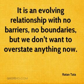Ratan Tata  - It is an evolving relationship with no barriers, no boundaries, but we don't want to overstate anything now.