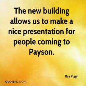 Ray Pugel  - The new building allows us to make a nice presentation for people coming to Payson.
