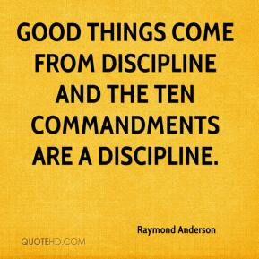 Raymond Anderson  - Good things come from discipline and the Ten Commandments are a discipline.