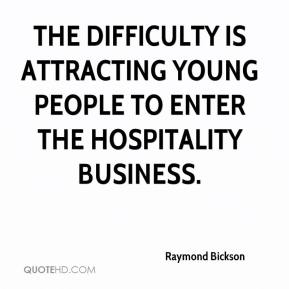 Raymond Bickson  - The difficulty is attracting young people to enter the hospitality business.