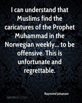 Raymond Johansen  - I can understand that Muslims find the caricatures of the Prophet Muhammad in the Norwegian weekly... to be offensive. This is unfortunate and regrettable.