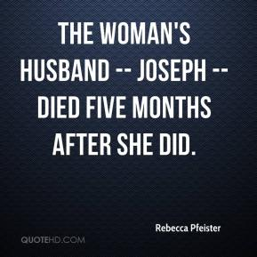 Rebecca Pfeister  - The woman's husband -- Joseph -- died five months after she did.