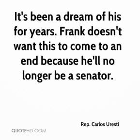Rep. Carlos Uresti  - It's been a dream of his for years. Frank doesn't want this to come to an end because he'll no longer be a senator.