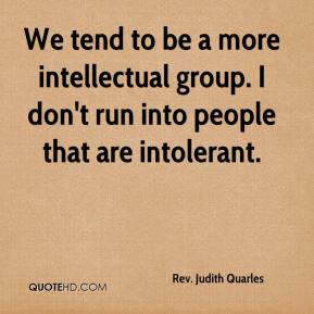 Rev. Judith Quarles  - We tend to be a more intellectual group. I don't run into people that are intolerant.