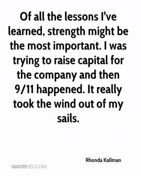 Of all the lessons I've learned, strength might be the most important. I was trying to raise capital for the company and then 9/11 happened. It really took the wind out of my sails.