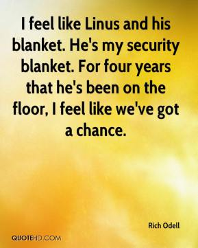 Rich Odell  - I feel like Linus and his blanket. He's my security blanket. For four years that he's been on the floor, I feel like we've got a chance.