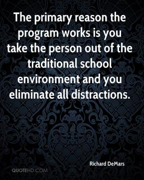 Richard DeMars  - The primary reason the program works is you take the person out of the traditional school environment and you eliminate all distractions.