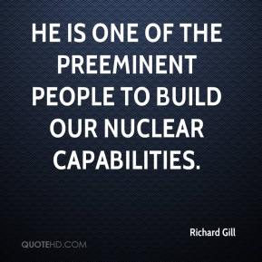 Richard Gill  - He is one of the preeminent people to build our nuclear capabilities.