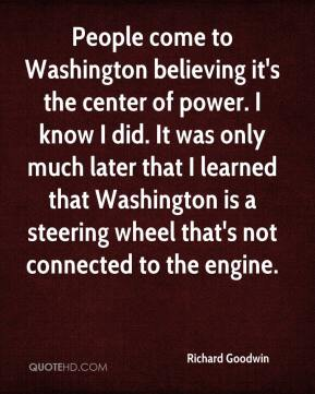 Richard Goodwin  - People come to Washington believing it's the center of power. I know I did. It was only much later that I learned that Washington is a steering wheel that's not connected to the engine.