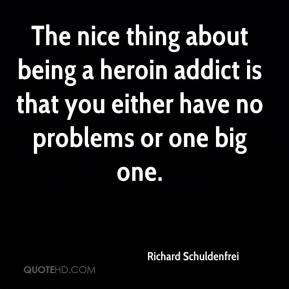 Richard Schuldenfrei  - The nice thing about being a heroin addict is that you either have no problems or one big one.