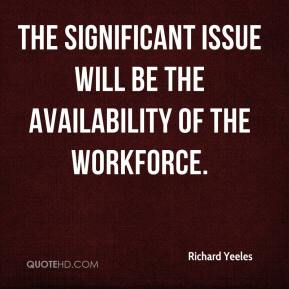 Richard Yeeles  - The significant issue will be the availability of the workforce.