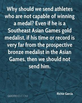 Richie Garcia  - Why should we send athletes who are not capable of winning a medal? Even if he is a Southeast Asian Games gold medalist, if his time or record is very far from the prospective bronze medalist in the Asian Games, then we should not send him.