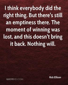 Rick Ellison  - I think everybody did the right thing. But there's still an emptiness there. The moment of winning was lost, and this doesn't bring it back. Nothing will.