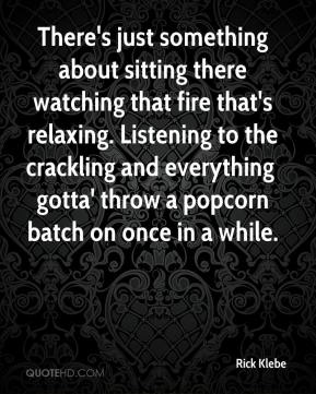 Rick Klebe  - There's just something about sitting there watching that fire that's relaxing. Listening to the crackling and everything  gotta' throw a popcorn batch on once in a while.