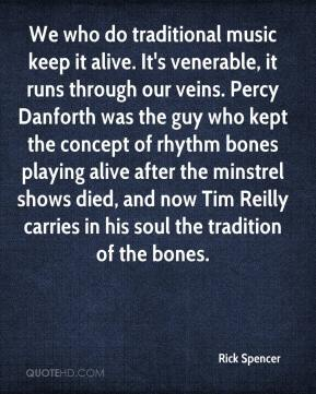Rick Spencer  - We who do traditional music keep it alive. It's venerable, it runs through our veins. Percy Danforth was the guy who kept the concept of rhythm bones playing alive after the minstrel shows died, and now Tim Reilly carries in his soul the tradition of the bones.