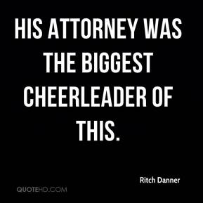 Ritch Danner  - His attorney was the biggest cheerleader of this.